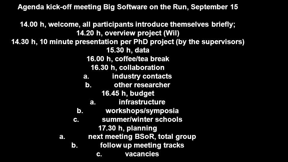 Agenda kick-off meeting Big Software on the Run, September 15 14.00 h, welcome, all participants introduce themselves briefly; 14.20 h, overview project (Wil) 14.30 h, 10 minute presentation per PhD project (by the supervisors) 15.30 h, data 16.00 h, coffee/tea break 16.30 h, collaboration a.industry contacts b.other researcher 16.45 h, budget a.infrastructure b.workshops/symposia c.summer/winter schools 17.30 h, planning a.next meeting BSoR, total group b.follow up meeting tracks c.vacancies