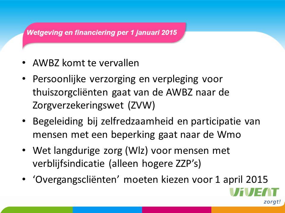 Wetgeving en financiering per 1 januari 2015 AWBZ komt te vervallen Persoonlijke verzorging en verpleging voor thuiszorgcliënten gaat van de AWBZ naar de Zorgverzekeringswet (ZVW) Begeleiding bij zelfredzaamheid en participatie van mensen met een beperking gaat naar de Wmo Wet langdurige zorg (Wlz) voor mensen met verblijfsindicatie (alleen hogere ZZP's) 'Overgangscliënten' moeten kiezen voor 1 april 2015