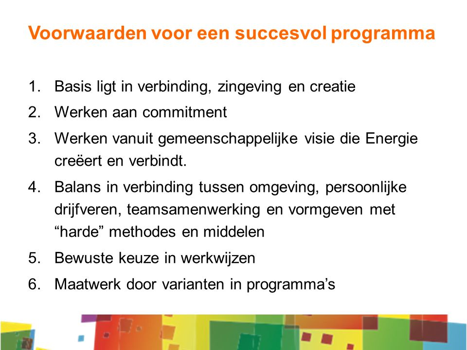 Voorwaarden voor een succesvol programma 1.Basis ligt in verbinding, zingeving en creatie 2.