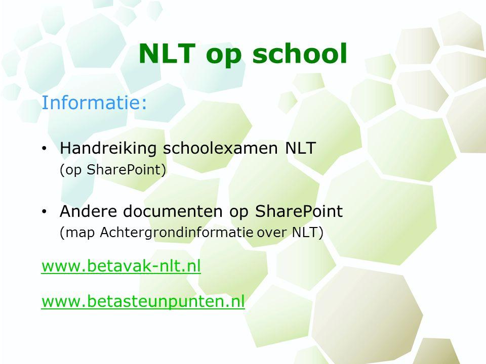 NLT op school Informatie: Handreiking schoolexamen NLT (op SharePoint) Andere documenten op SharePoint (map Achtergrondinformatie over NLT) www.betavak-nlt.nl www.betasteunpunten.nl