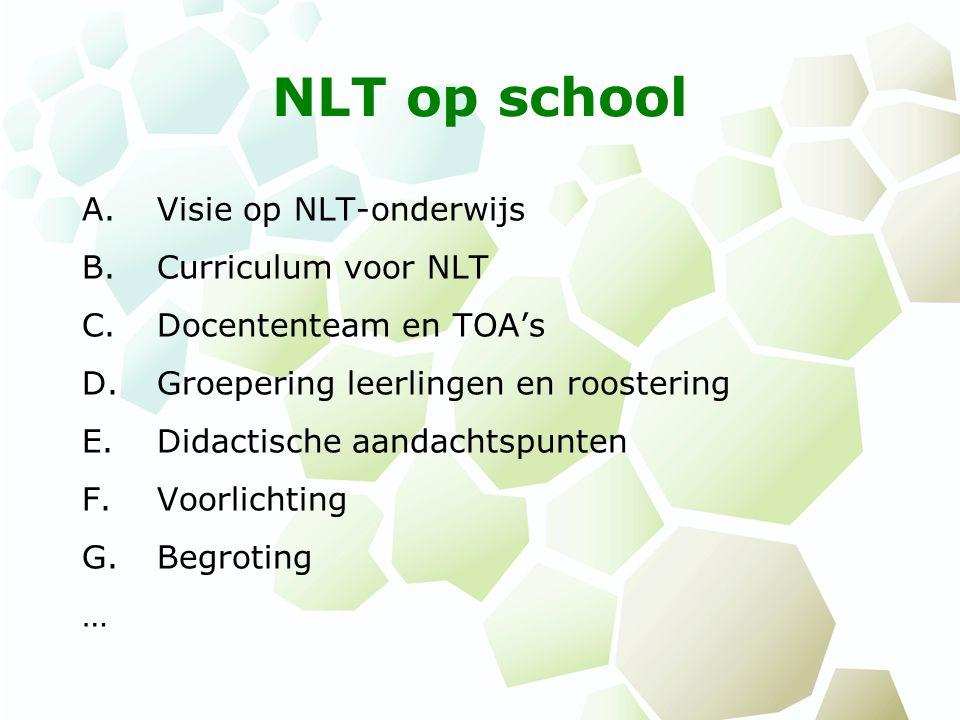 NLT op school A.Visie op NLT-onderwijs B.Curriculum voor NLT C.Docententeam en TOA's D.Groepering leerlingen en roostering E.Didactische aandachtspunten F.Voorlichting G.Begroting …