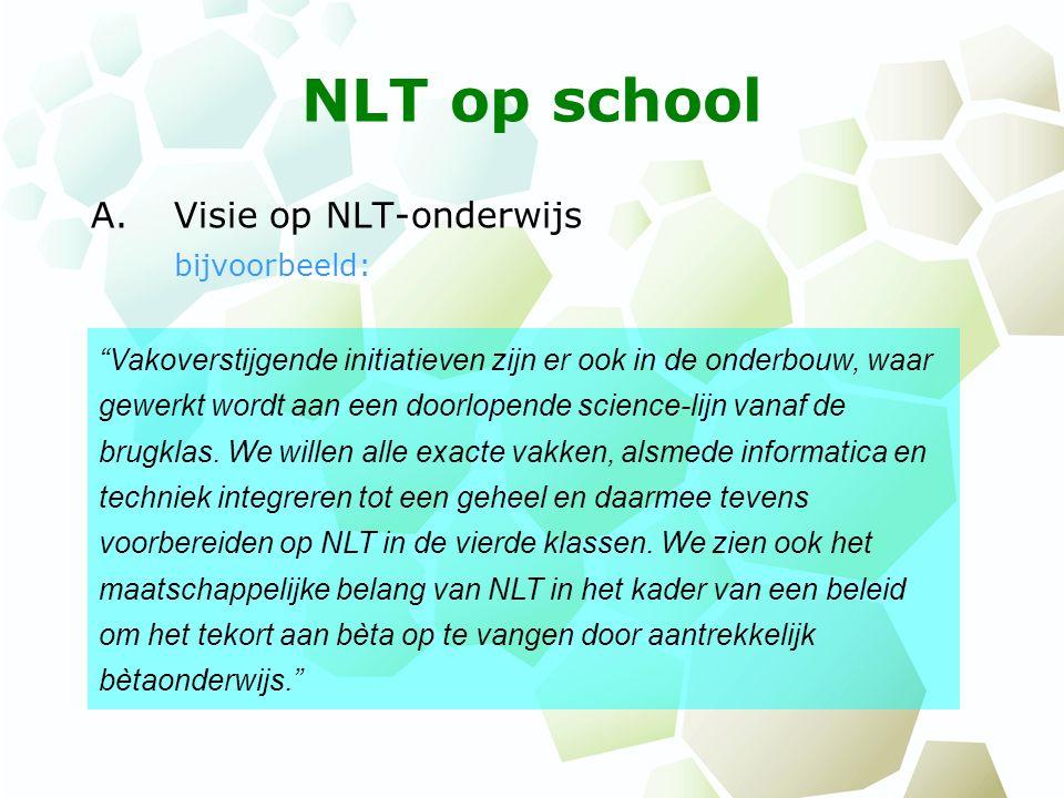 NLT op school A.Visie op NLT-onderwijs bijvoorbeeld: Vakoverstijgende initiatieven zijn er ook in de onderbouw, waar gewerkt wordt aan een doorlopende science-lijn vanaf de brugklas.