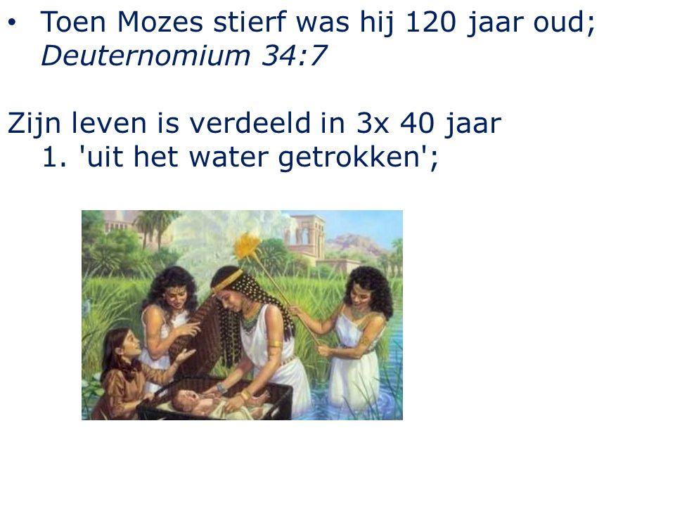 Toen Mozes stierf was hij 120 jaar oud; Deuternomium 34:7 Zijn leven is verdeeld in 3x 40 jaar 1. uit het water getrokken ;