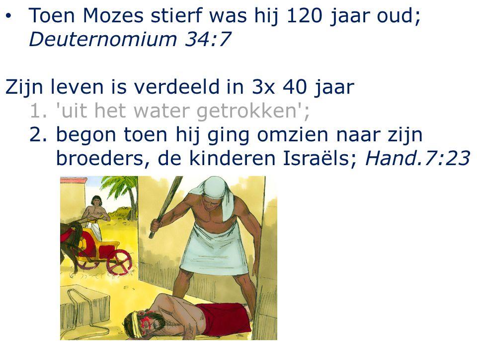 Toen Mozes stierf was hij 120 jaar oud; Deuternomium 34:7 Zijn leven is verdeeld in 3x 40 jaar 1. uit het water getrokken ; 2.begon toen hij ging omzien naar zijn broeders, de kinderen Israëls; Hand.7:23