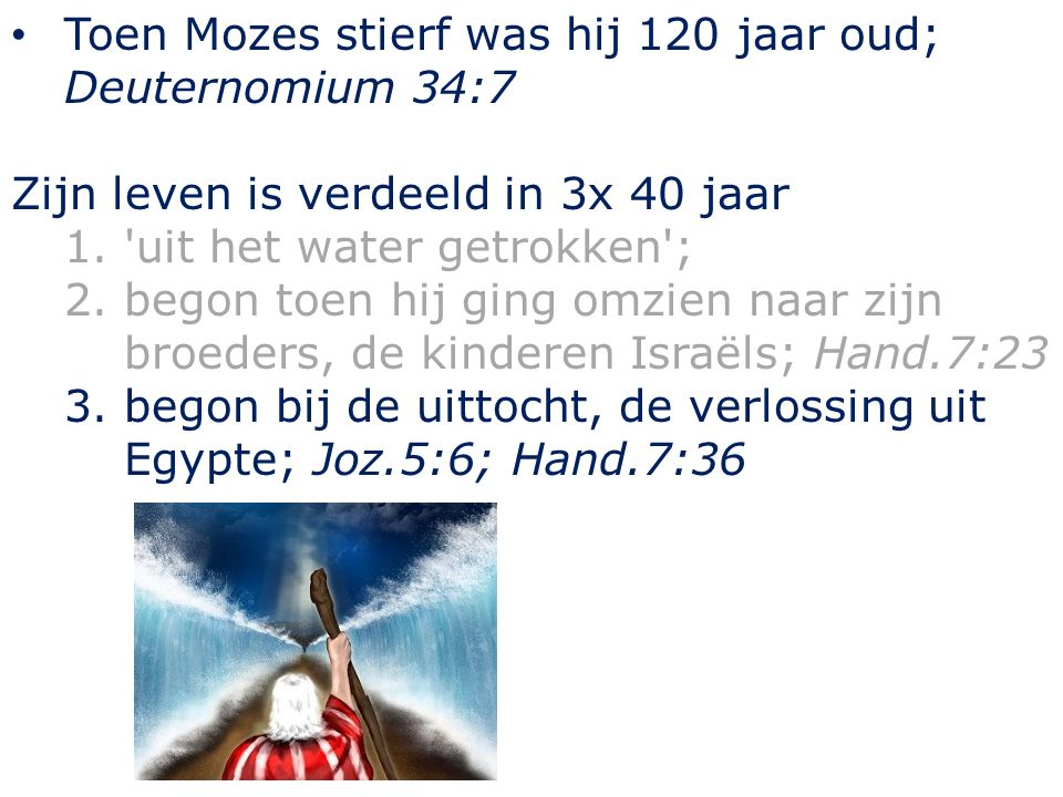 Toen Mozes stierf was hij 120 jaar oud; Deuternomium 34:7 Zijn leven is verdeeld in 3x 40 jaar 1. uit het water getrokken ; 2.begon toen hij ging omzien naar zijn broeders, de kinderen Israëls; Hand.7:23 3.begon bij de uittocht, de verlossing uit Egypte; Joz.5:6; Hand.7:36