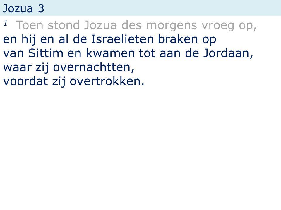 Jozua 3 1 Toen stond Jozua des morgens vroeg op, en hij en al de Israelieten braken op van Sittim en kwamen tot aan de Jordaan, waar zij overnachtten, voordat zij overtrokken.