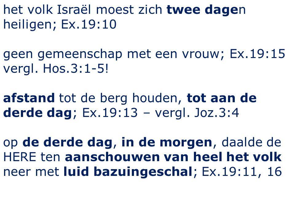 het volk Israël moest zich twee dagen heiligen; Ex.19:10 geen gemeenschap met een vrouw; Ex.19:15 vergl.