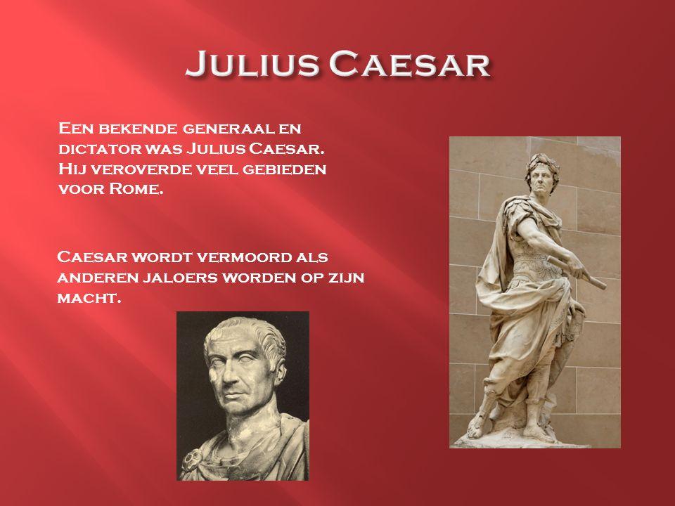 Een bekende generaal en dictator was Julius Caesar. Hij veroverde veel gebieden voor Rome. Caesar wordt vermoord als anderen jaloers worden op zijn ma