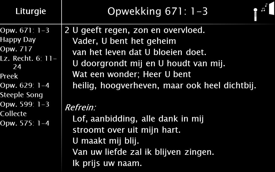 Liturgie Opw.671: 1-3 Happy Day Opw.717 Lz.Recht. 6: 11- 24 Preek Opw.629: 1-4 Steeple Song Opw.599: 1-3 Collecte Opw.575: 1-4 Liturgie Opwekking 671: