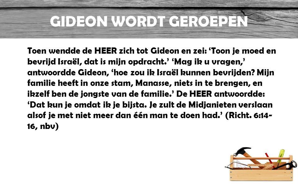 GIDEON WORDT GEROEPEN Toen wendde de HEER zich tot Gideon en zei: 'Toon je moed en bevrijd Israël, dat is mijn opdracht.' 'Mag ik u vragen,' antwoordd
