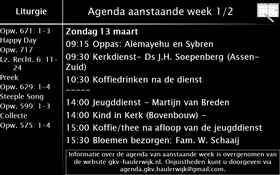 Liturgie Opw.671: 1-3 Happy Day Opw.717 Lz.Recht. 6: 11- 24 Preek Opw.629: 1-4 Steeple Song Opw.599: 1-3 Collecte Opw.575: 1-4 Liturgie Agenda aanstaa