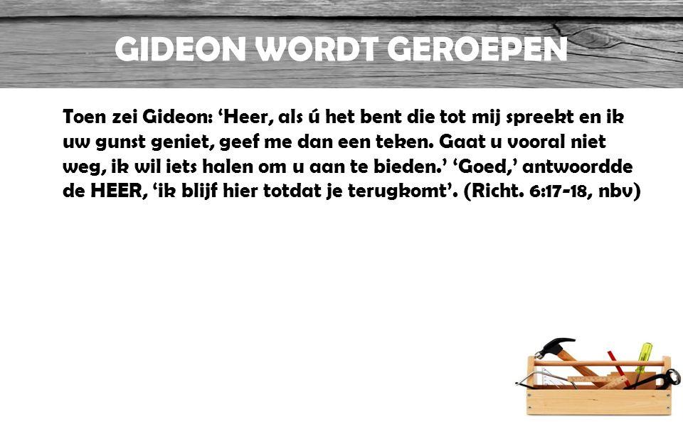 GIDEON WORDT GEROEPEN Toen zei Gideon: 'Heer, als ú het bent die tot mij spreekt en ik uw gunst geniet, geef me dan een teken. Gaat u vooral niet weg,