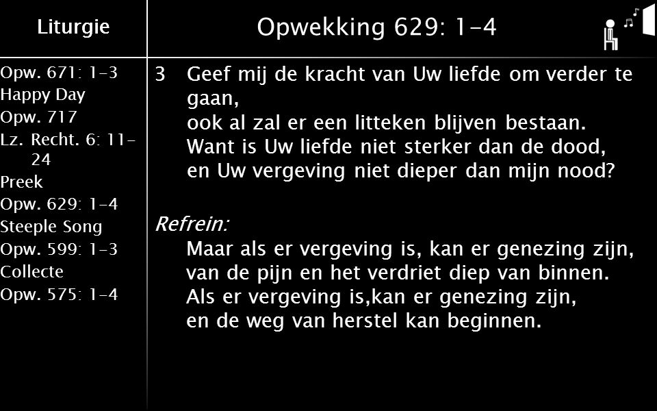 Liturgie Opw.671: 1-3 Happy Day Opw.717 Lz.Recht. 6: 11- 24 Preek Opw.629: 1-4 Steeple Song Opw.599: 1-3 Collecte Opw.575: 1-4 Liturgie Opwekking 629: