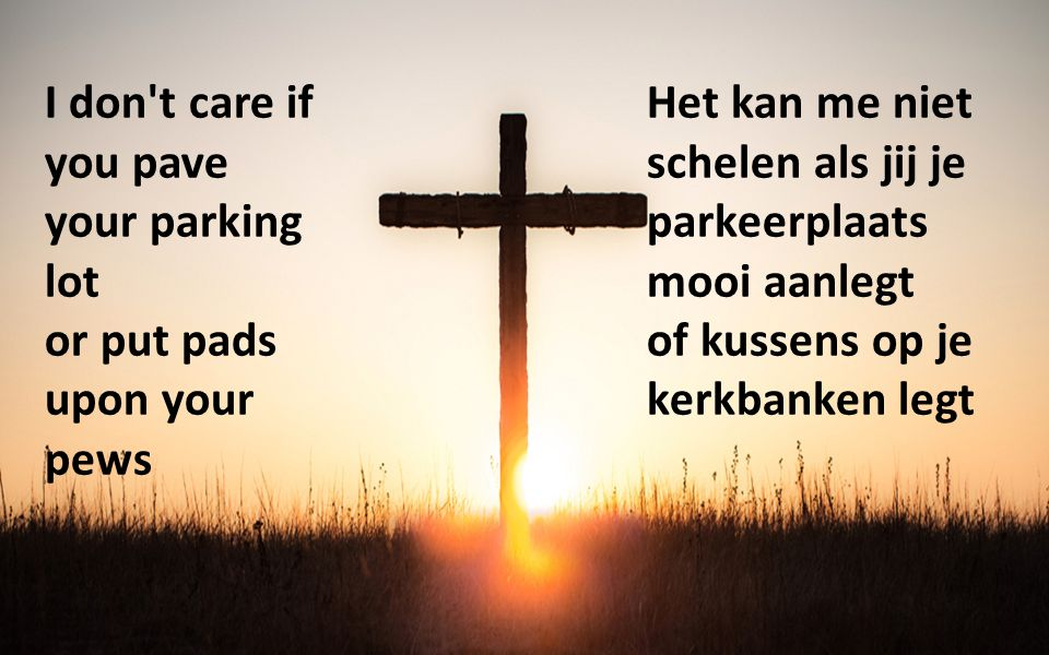 I don't care if you pave your parking lot or put pads upon your pews Het kan me niet schelen als jij je parkeerplaats mooi aanlegt of kussens op je ke