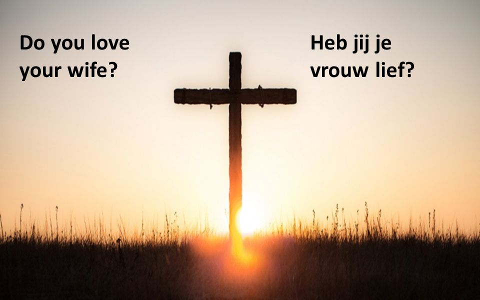 Do you love your wife? Heb jij je vrouw lief?