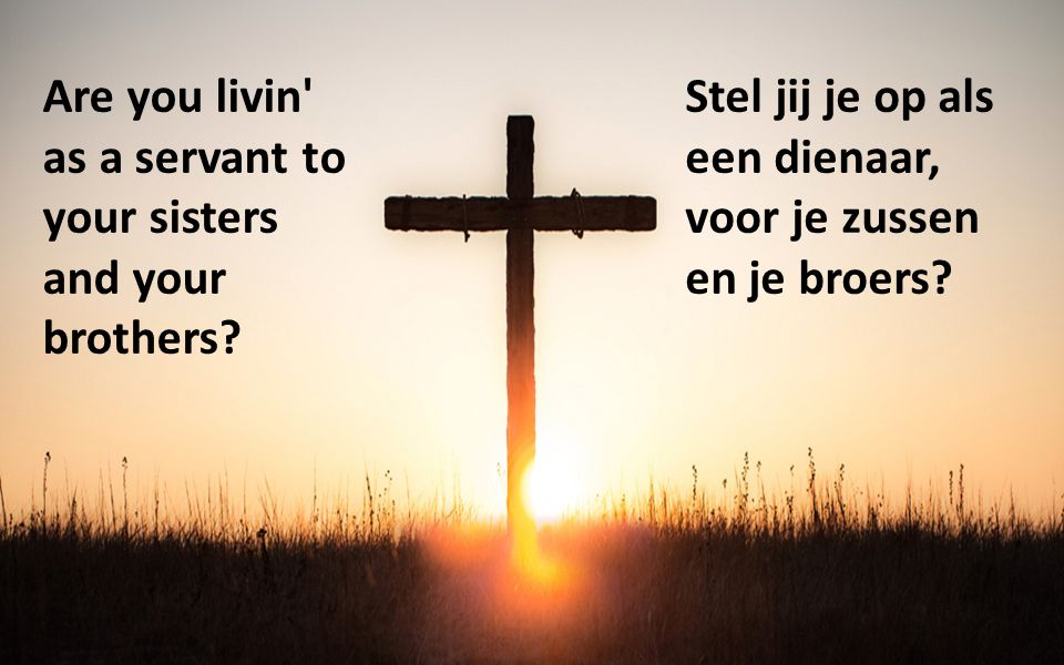 Are you livin' as a servant to your sisters and your brothers? Stel jij je op als een dienaar, voor je zussen en je broers?