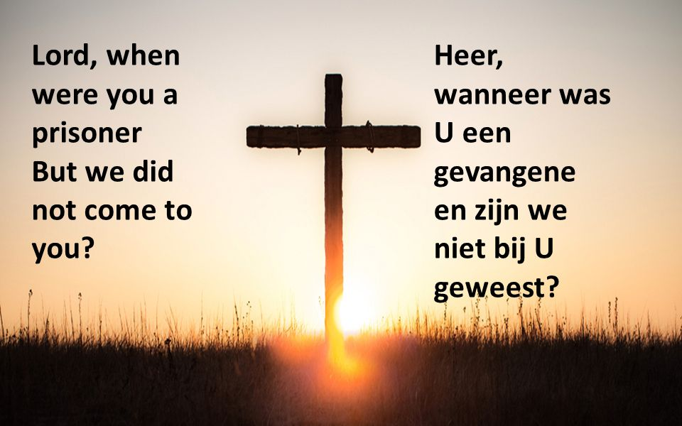 Lord, when were you a prisoner But we did not come to you? Heer, wanneer was U een gevangene en zijn we niet bij U geweest?
