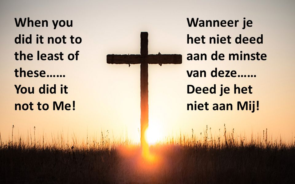 When you did it not to the least of these…… You did it not to Me! Wanneer je het niet deed aan de minste van deze…… Deed je het niet aan Mij!
