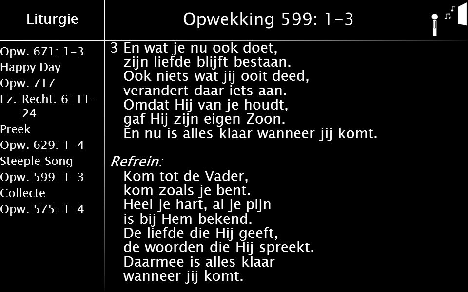 Liturgie Opw.671: 1-3 Happy Day Opw.717 Lz.Recht. 6: 11- 24 Preek Opw.629: 1-4 Steeple Song Opw.599: 1-3 Collecte Opw.575: 1-4 Liturgie Opwekking 599: