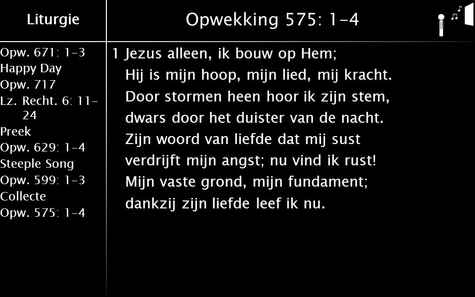Opw.671: 1-3 Happy Day Opw.717 Lz.Recht. 6: 11- 24 Preek Opw.629: 1-4 Steeple Song Opw.599: 1-3 Collecte Opw.575: 1-4 Liturgie Opwekking 575: 1-4 1Jez