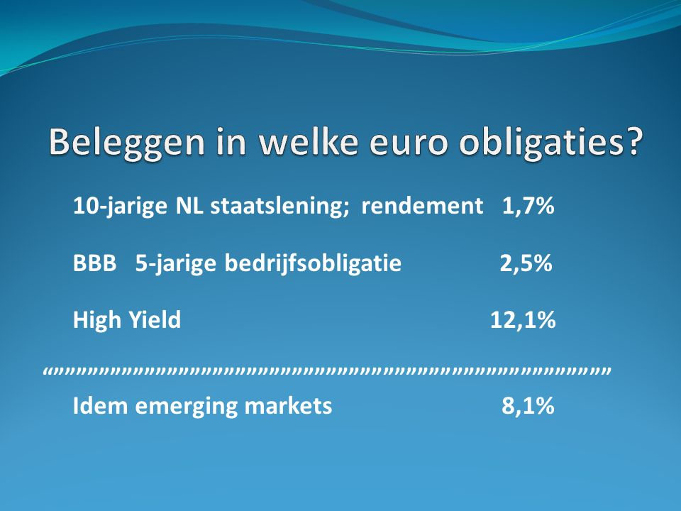 10-jarige NL staatslening; rendement 1,7% BBB 5-jarige bedrijfsobligatie 2,5% High Yield 12,1% Idem emerging markets 8,1%