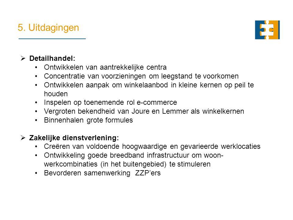 5. Uitdagingen  Detailhandel: Ontwikkelen van aantrekkelijke centra Concentratie van voorzieningen om leegstand te voorkomen Ontwikkelen aanpak om wi