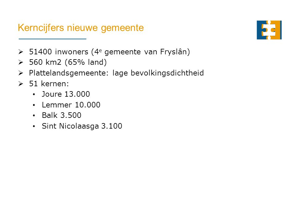 Kerncijfers nieuwe gemeente  51400 inwoners (4 e gemeente van Fryslân)  560 km2 (65% land)  Plattelandsgemeente: lage bevolkingsdichtheid  51 kernen: Joure 13.000 Lemmer 10.000 Balk 3.500 Sint Nicolaasga 3.100