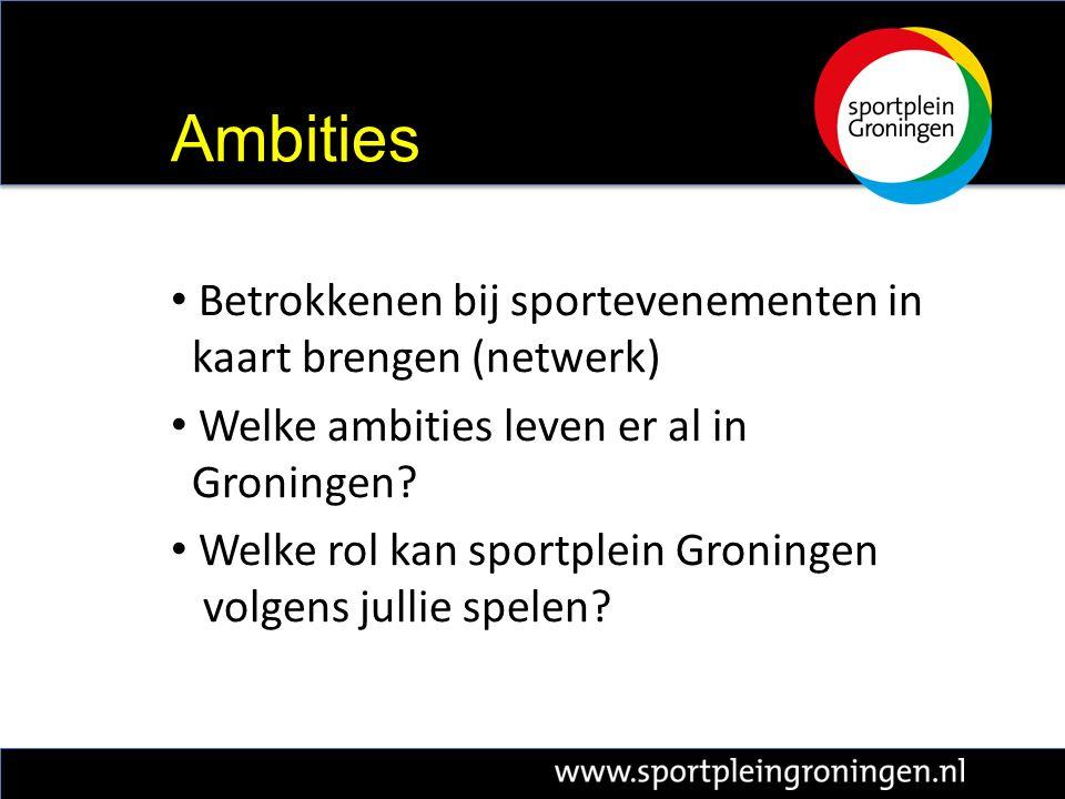 Betrokkenen bij sportevenementen in kaart brengen (netwerk) Welke ambities leven er al in Groningen.