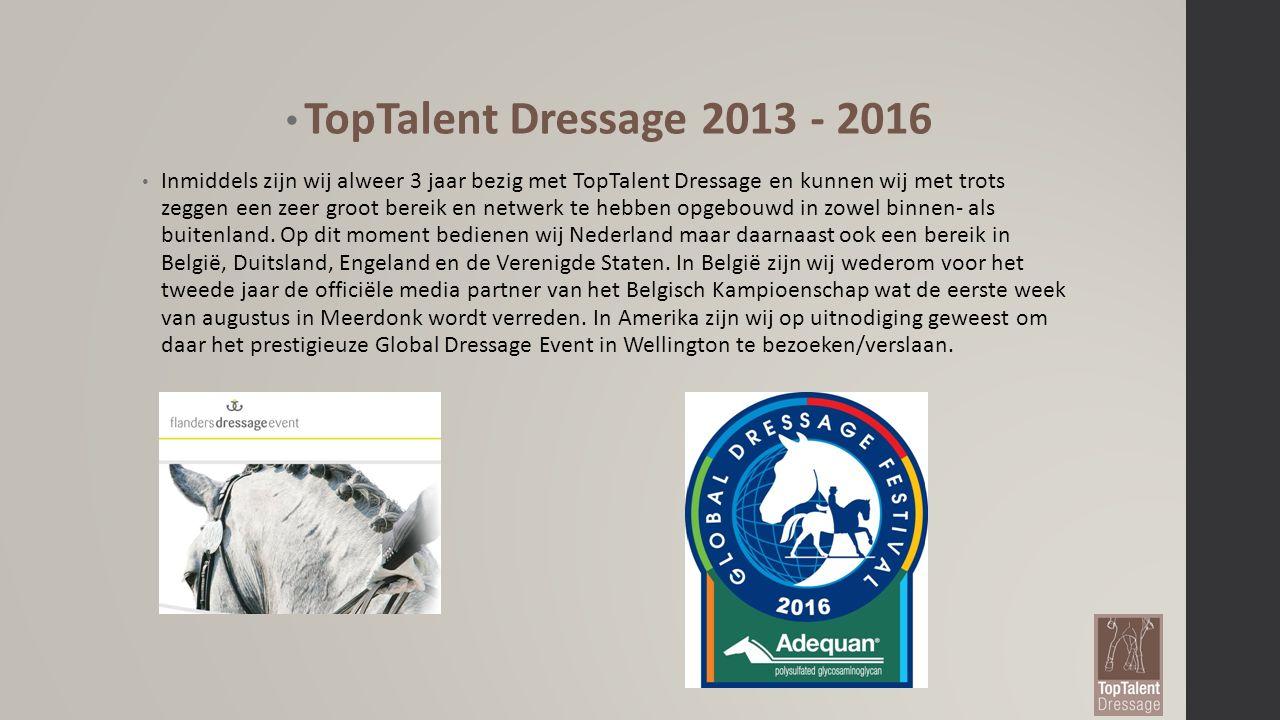 TopTalent Dressage 2013 - 2016 Inmiddels zijn wij alweer 3 jaar bezig met TopTalent Dressage en kunnen wij met trots zeggen een zeer groot bereik en netwerk te hebben opgebouwd in zowel binnen- als buitenland.