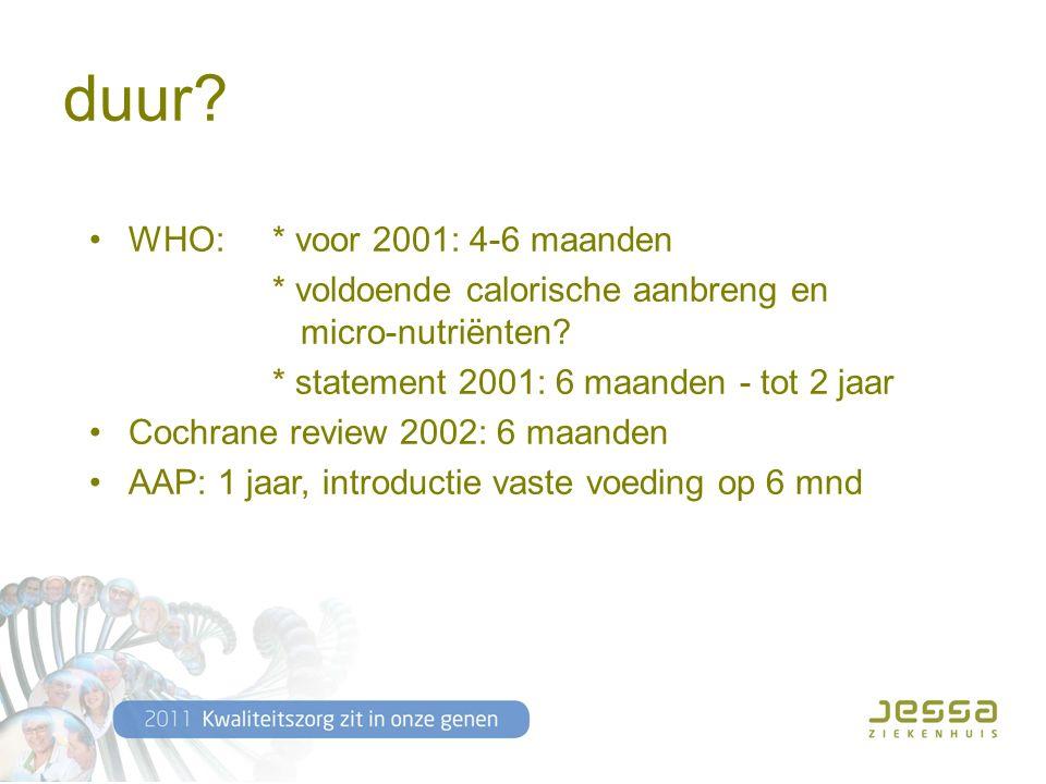 duur. WHO: * voor 2001: 4-6 maanden * voldoende calorische aanbreng en micro-nutriënten.
