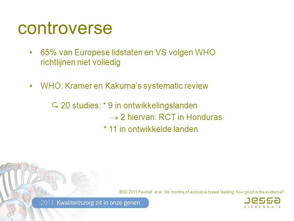 controverse 65% van Europese lidstaten en VS volgen WHO richtlijnen niet volledig WHO: Kramer en Kakuma's systematic review  20 studies: * 9 in ontwikkelingslanden  2 hiervan: RCT in Honduras * 11 in ontwikkelde landen BMJ 2011:Fewtrell et al.