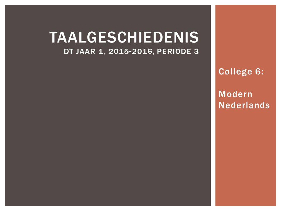 College 6: Modern Nederlands TAALGESCHIEDENIS DT JAAR 1, 2015-2016, PERIODE 3