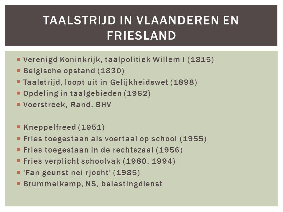  Verenigd Koninkrijk, taalpolitiek Willem I (1815)  Belgische opstand (1830)  Taalstrijd, loopt uit in Gelijkheidswet (1898)  Opdeling in taalgebieden (1962)  Voerstreek, Rand, BHV  Kneppelfreed (1951)  Fries toegestaan als voertaal op school (1955)  Fries toegestaan in de rechtszaal (1956)  Fries verplicht schoolvak (1980, 1994)  Fan geunst nei rjocht (1985)  Brummelkamp, NS, belastingdienst TAALSTRIJD IN VLAANDEREN EN FRIESLAND