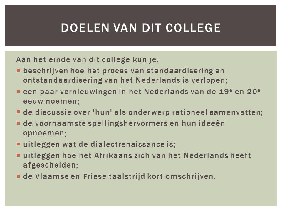 Aan het einde van dit college kun je:  beschrijven hoe het proces van standaardisering en ontstandaardisering van het Nederlands is verlopen;  een paar vernieuwingen in het Nederlands van de 19 e en 20 e eeuw noemen;  de discussie over hun als onderwerp rationeel samenvatten;  de voornaamste spellingshervormers en hun ideeën opnoemen;  uitleggen wat de dialectrenaissance is;  uitleggen hoe het Afrikaans zich van het Nederlands heeft afgescheiden;  de Vlaamse en Friese taalstrijd kort omschrijven.