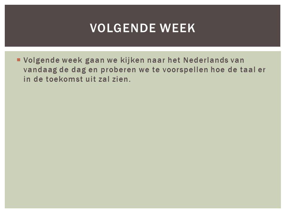  Volgende week gaan we kijken naar het Nederlands van vandaag de dag en proberen we te voorspellen hoe de taal er in de toekomst uit zal zien.