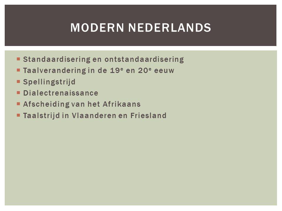  Standaardisering en ontstandaardisering  Taalverandering in de 19 e en 20 e eeuw  Spellingstrijd  Dialectrenaissance  Afscheiding van het Afrikaans  Taalstrijd in Vlaanderen en Friesland MODERN NEDERLANDS