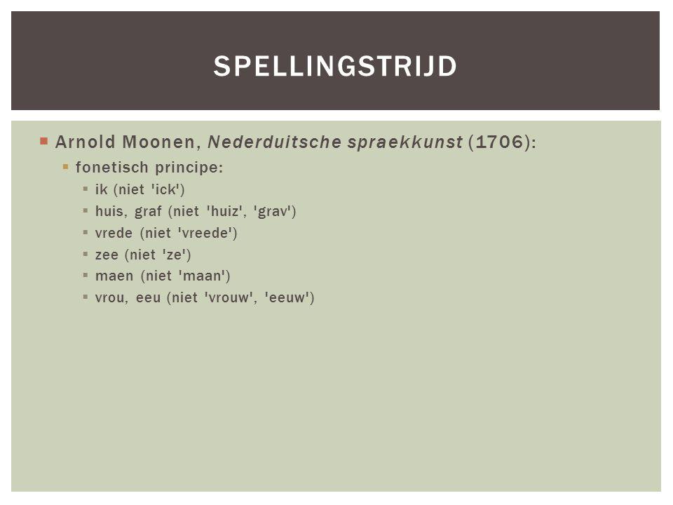  Arnold Moonen, Nederduitsche spraekkunst (1706):  fonetisch principe:  ik (niet ick )  huis, graf (niet huiz , grav )  vrede (niet vreede )  zee (niet ze )  maen (niet maan )  vrou, eeu (niet vrouw , eeuw ) SPELLINGSTRIJD