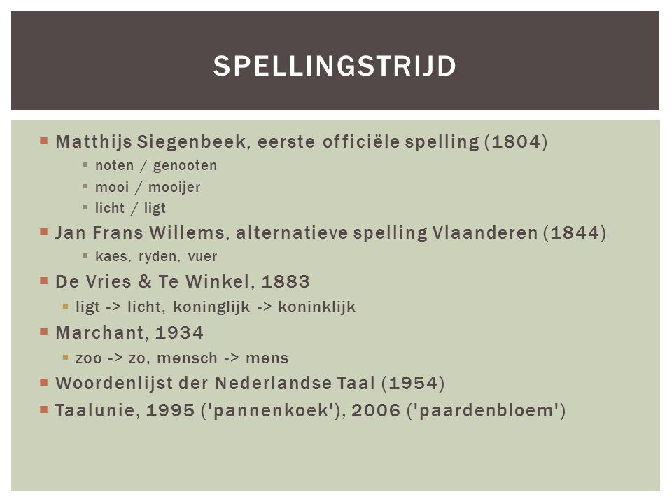  Matthijs Siegenbeek, eerste officiële spelling (1804)  noten / genooten  mooi / mooijer  licht / ligt  Jan Frans Willems, alternatieve spelling Vlaanderen (1844)  kaes, ryden, vuer  De Vries & Te Winkel, 1883  ligt -> licht, koninglijk -> koninklijk  Marchant, 1934  zoo -> zo, mensch -> mens  Woordenlijst der Nederlandse Taal (1954)  Taalunie, 1995 ( pannenkoek ), 2006 ( paardenbloem ) SPELLINGSTRIJD