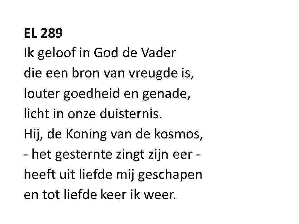 EL 289 Ik geloof in God de Vader die een bron van vreugde is, louter goedheid en genade, licht in onze duisternis.