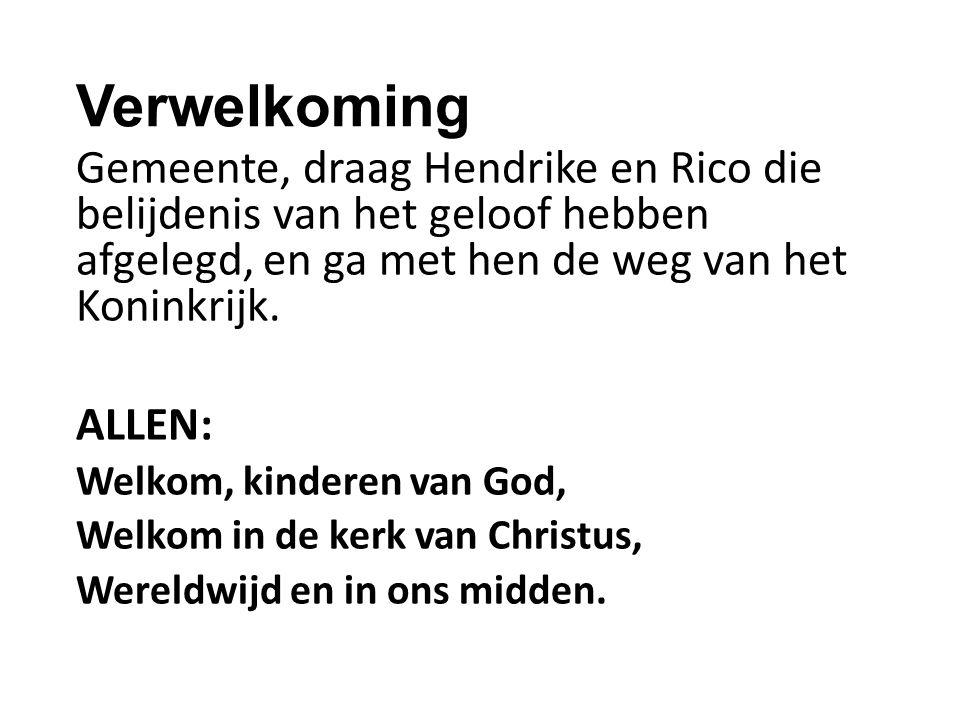 Verwelkoming Gemeente, draag Hendrike en Rico die belijdenis van het geloof hebben afgelegd, en ga met hen de weg van het Koninkrijk.