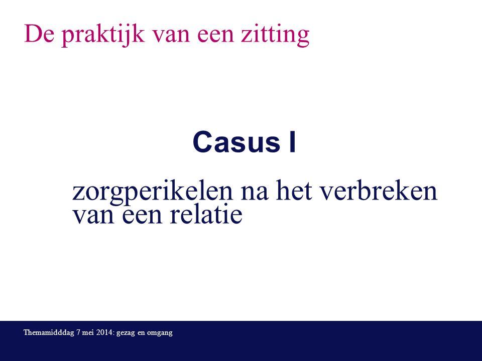 De praktijk van een zitting Casus I zorgperikelen na het verbreken van een relatie Themamidddag 7 mei 2014: gezag en omgang