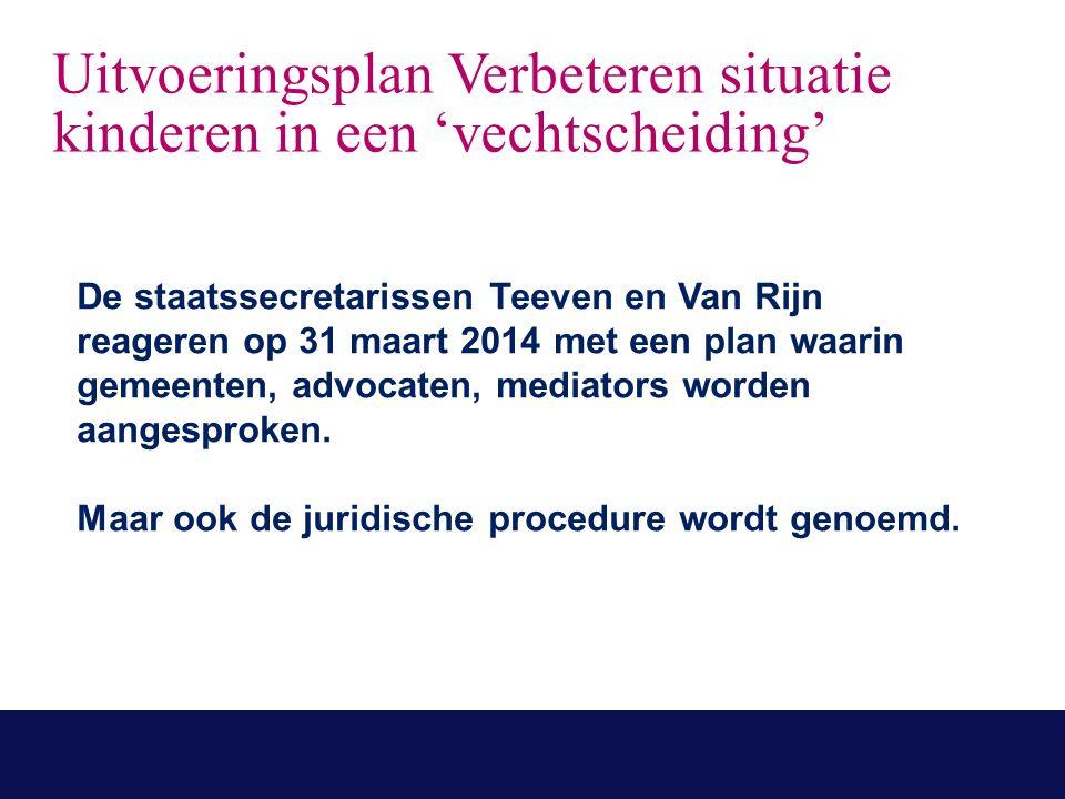Uitvoeringsplan Verbeteren situatie kinderen in een 'vechtscheiding' De staatssecretarissen Teeven en Van Rijn reageren op 31 maart 2014 met een plan waarin gemeenten, advocaten, mediators worden aangesproken.