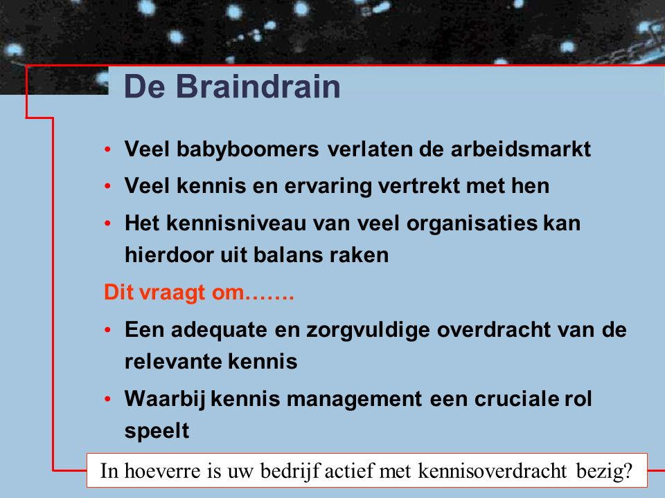 De Braindrain Veel babyboomers verlaten de arbeidsmarkt Veel kennis en ervaring vertrekt met hen Het kennisniveau van veel organisaties kan hierdoor uit balans raken Dit vraagt om…….