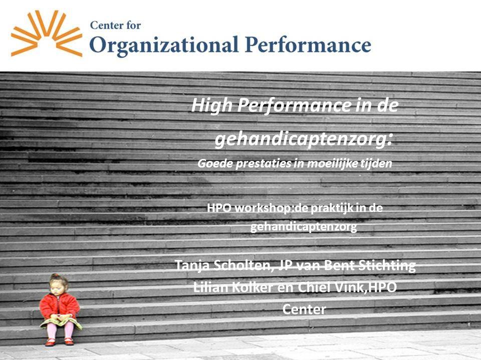 High Performance in de gehandicaptenzorg : Goede prestaties in moeilijke tijden HPO workshop:de praktijk in de gehandicaptenzorg Tanja Scholten, JP van Bent Stichting Lilian Kolker en Chiel Vink,HPO Center