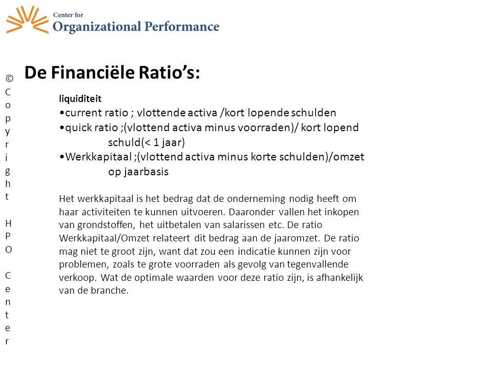 De Financiële Ratio's: ©CopyrightHPOCenter©CopyrightHPOCenter liquiditeit current ratio ; vlottende activa /kort lopende schulden quick ratio ;(vlottend activa minus voorraden)/ kort lopend schuld(< 1 jaar) Werkkapitaal ;(vlottend activa minus korte schulden)/omzet op jaarbasis Het werkkapitaal is het bedrag dat de onderneming nodig heeft om haar activiteiten te kunnen uitvoeren.