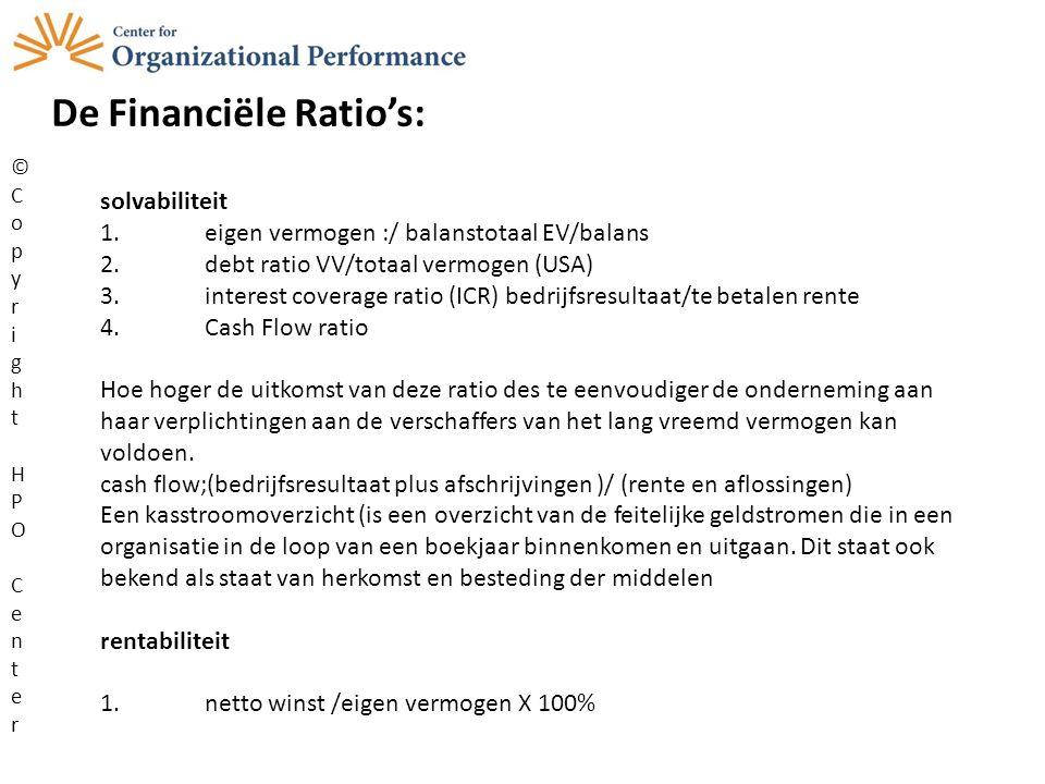 De Financiële Ratio's: ©CopyrightHPOCenter©CopyrightHPOCenter solvabiliteit 1.eigen vermogen :/ balanstotaal EV/balans 2.debt ratio VV/totaal vermogen (USA) 3.interest coverage ratio (ICR) bedrijfsresultaat/te betalen rente 4.Cash Flow ratio Hoe hoger de uitkomst van deze ratio des te eenvoudiger de onderneming aan haar verplichtingen aan de verschaffers van het lang vreemd vermogen kan voldoen.