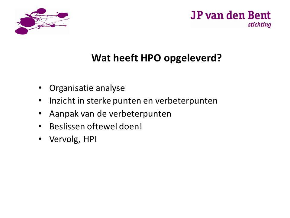 Wat heeft HPO opgeleverd? Organisatie analyse Inzicht in sterke punten en verbeterpunten Aanpak van de verbeterpunten Beslissen oftewel doen! Vervolg,