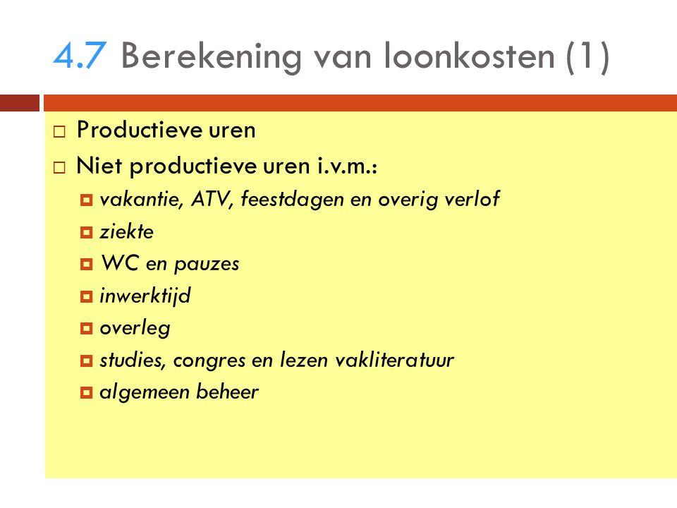 4.7Berekening van loonkosten (1)  Productieve uren  Niet productieve uren i.v.m.:  vakantie, ATV, feestdagen en overig verlof  ziekte  WC en pauzes  inwerktijd  overleg  studies, congres en lezen vakliteratuur  algemeen beheer