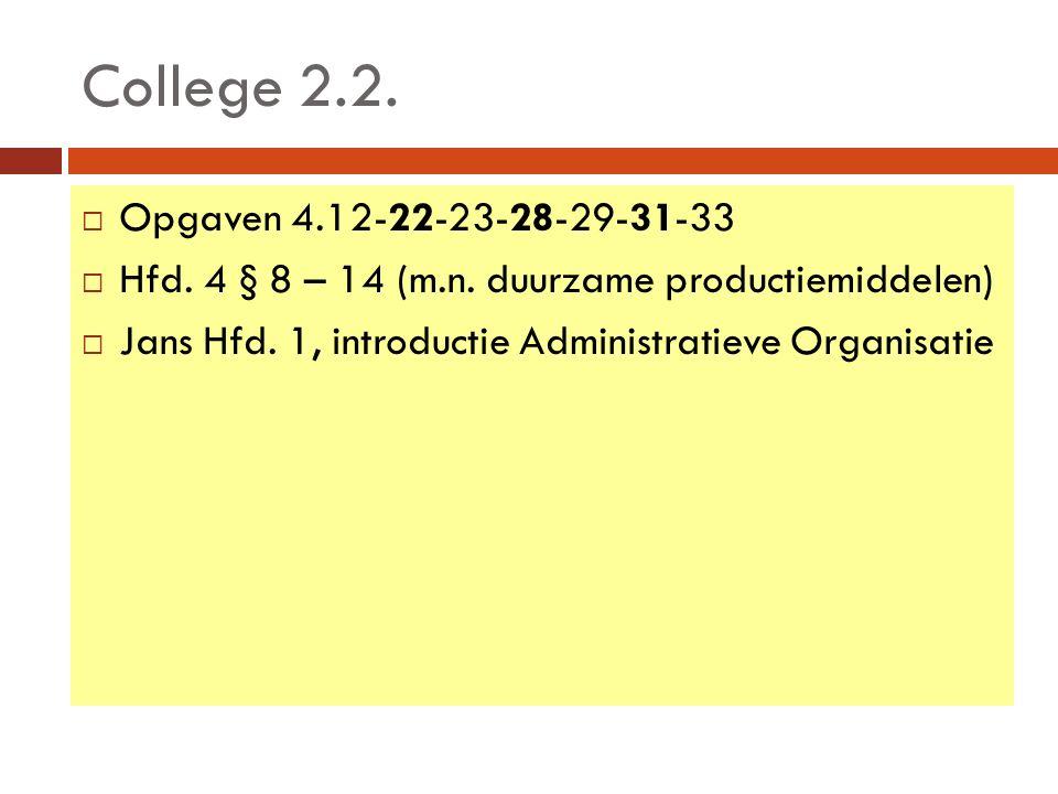 College 2.2.  Opgaven 4.12-22-23-28-29-31-33  Hfd. 4 § 8 – 14 (m.n. duurzame productiemiddelen)  Jans Hfd. 1, introductie Administratieve Organisat