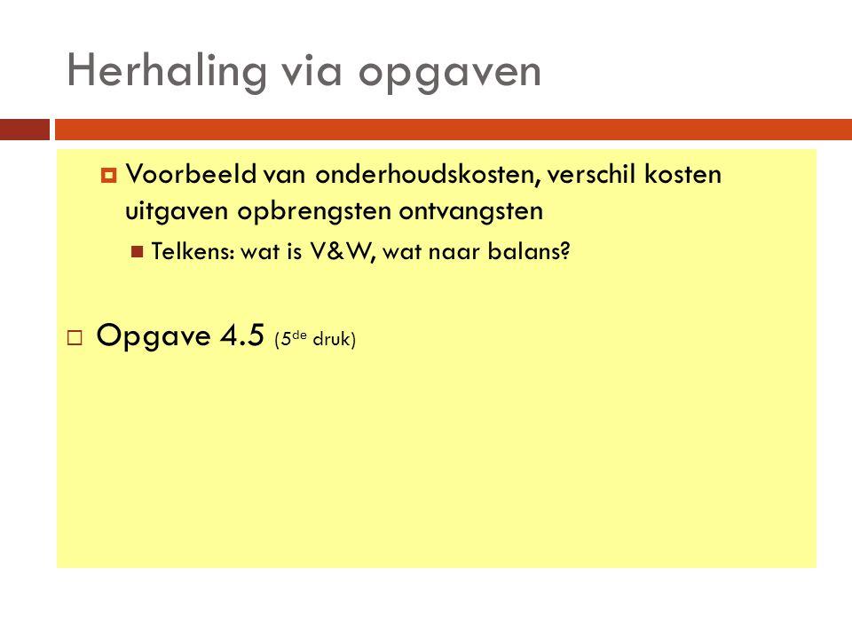 Herhaling via opgaven  Voorbeeld van onderhoudskosten, verschil kosten uitgaven opbrengsten ontvangsten Telkens: wat is V&W, wat naar balans.